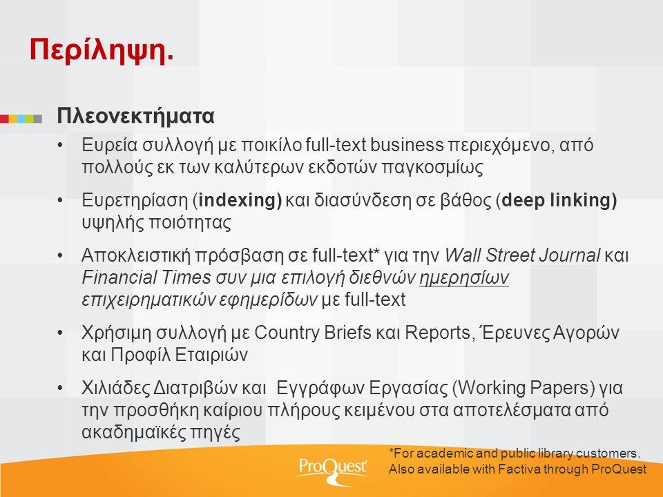 Πλεονεκτήματα •Ευρεία συλλογή με ποικίλο full-text business περιεχόμενο, από πολλούς εκ των καλύτερων εκδοτών παγκοσμίως •Ευρετηρίαση (indexing) και διασύνδεση σε βάθος (deep linking) υψηλής ποιότητας •Αποκλειστική πρόσβαση σε full-text* για την Wall Street Journal και Financial Times συν μια επιλογή διεθνών ημερησίων επιχειρηματικών εφημερίδων με full-text •Χρήσιμη συλλογή με Country Briefs και Reports, Έρευνες Αγορών και Προφίλ Εταιριών •Χιλιάδες Διατριβών και Εγγράφων Εργασίας (Working Papers) για την προσθήκη καίριου πλήρους κειμένου στα αποτελέσματα από ακαδημαϊκές πηγές Περίληψη.