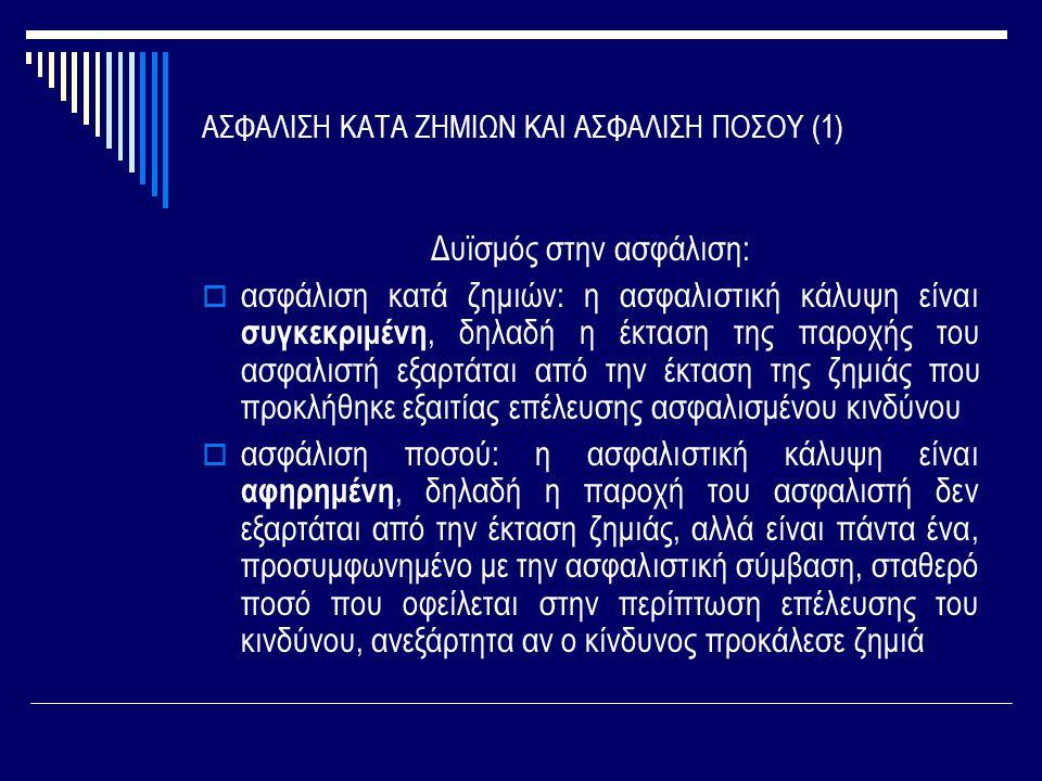 ΑΣΦΑΛΙΣΗ ΚΑΤΑ ΖΗΜΙΩΝ ΚΑΙ ΑΣΦΑΛΙΣΗ ΠΟΣΟΥ (1) Δυϊσμός στην ασφάλιση:  ασφάλιση κατά ζημιών: η ασφαλιστική κάλυψη είναι συγκεκριμένη, δηλαδή η έκταση τη