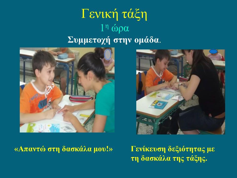 Γενική τάξη 1 η ώρα Συμμετοχή στην ομάδα. «Απαντώ στη δασκάλα μου!»Γενίκευση δεξιότητας με τη δασκάλα της τάξης.