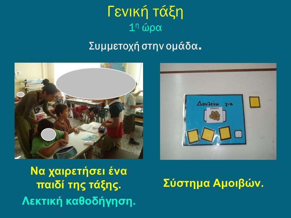 Γενική τάξη 1 η ώρα Συμμετοχή στην ομάδα. Να χαιρετήσει ένα παιδί της τάξης. Λεκτική καθοδήγηση. Σύστημα Αμοιβών.
