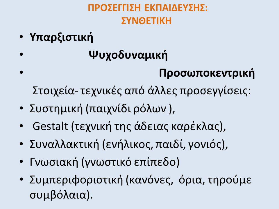ΠΡΟΣΕΓΓΙΣΗ ΕΚΠΑΙΔΕΥΣΗΣ: ΣΥΝΘΕΤΙΚΗ • Υπαρξιστική • Ψυχοδυναμική • Προσωποκεντρική Στοιχεία- τεχνικές από άλλες προσεγγίσεις: • Συστημική (παιχνίδι ρόλων ), • Gestalt (τεχνική της άδειας καρέκλας), • Συναλλακτική (ενήλικος, παιδί, γονιός), • Γνωσιακή (γνωστικό επίπεδο) • Συμπεριφοριστική (κανόνες, όρια, τηρούμε συμβόλαια).