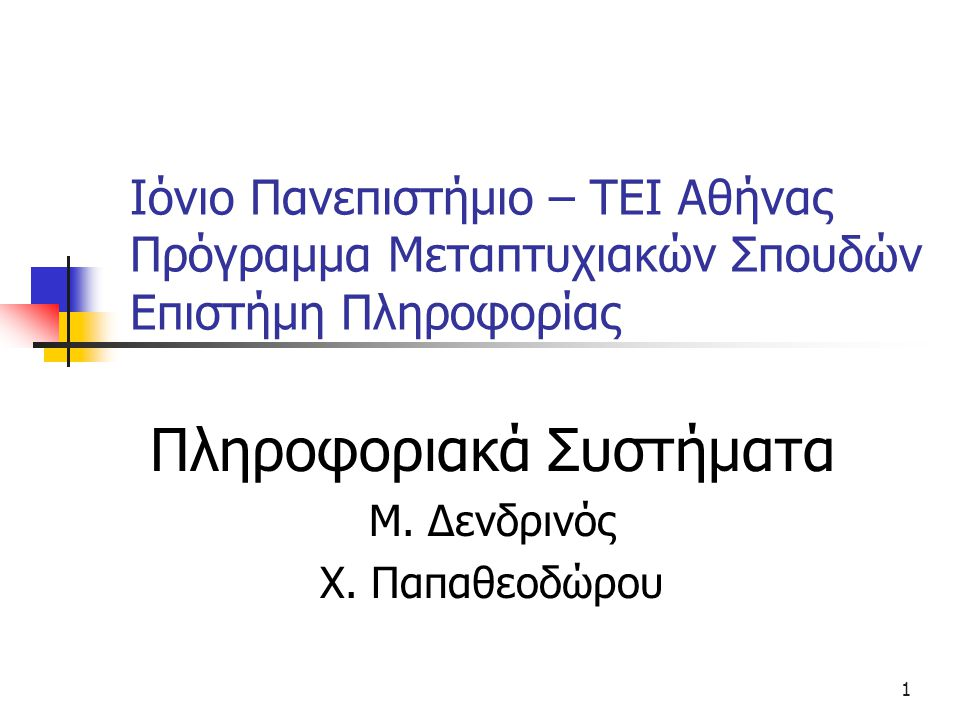 1 Ιόνιο Πανεπιστήμιο – TEI Αθήνας Πρόγραμμα Μεταπτυχιακών Σπουδών Επιστήμη Πληροφορίας Πληροφοριακά Συστήματα Μ. Δενδρινός Χ. Παπαθεοδώρου