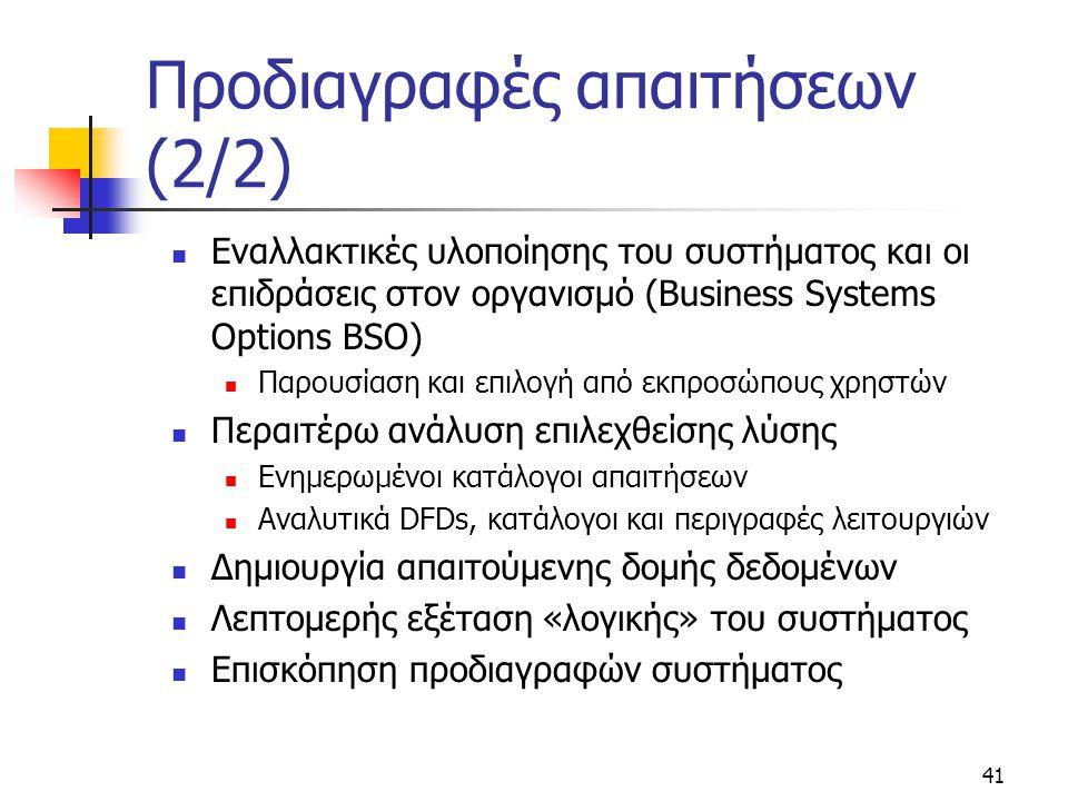 41 Προδιαγραφές απαιτήσεων (2/2)  Εναλλακτικές υλοποίησης του συστήματος και οι επιδράσεις στον οργανισμό (Business Systems Options BSO)  Παρουσίαση