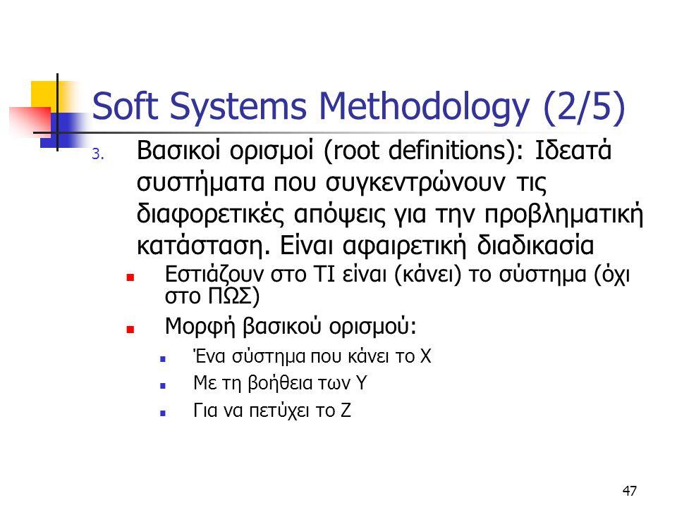 47 Soft Systems Methodology (2/5) 3. Βασικοί ορισμοί (root definitions): Ιδεατά συστήματα που συγκεντρώνουν τις διαφορετικές απόψεις για την προβληματ