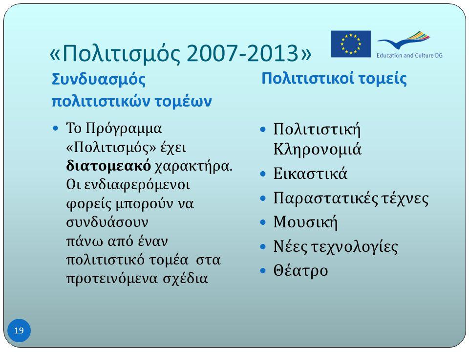 « Πολιτισμός 2007-2013» Συνδυασμός πολιτιστικών τομέων Πολιτιστικοί τομείς 19  Το Πρόγραμμα « Πολιτισμός » έχει διατομεακό χαρακτήρα.