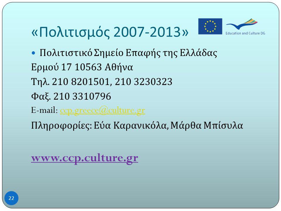 « Πολιτισμός 2007-2013» 22  Πολιτιστικό Σημείο Επαφής της Ελλάδας Ερμού 17 10563 Αθήνα Τηλ.