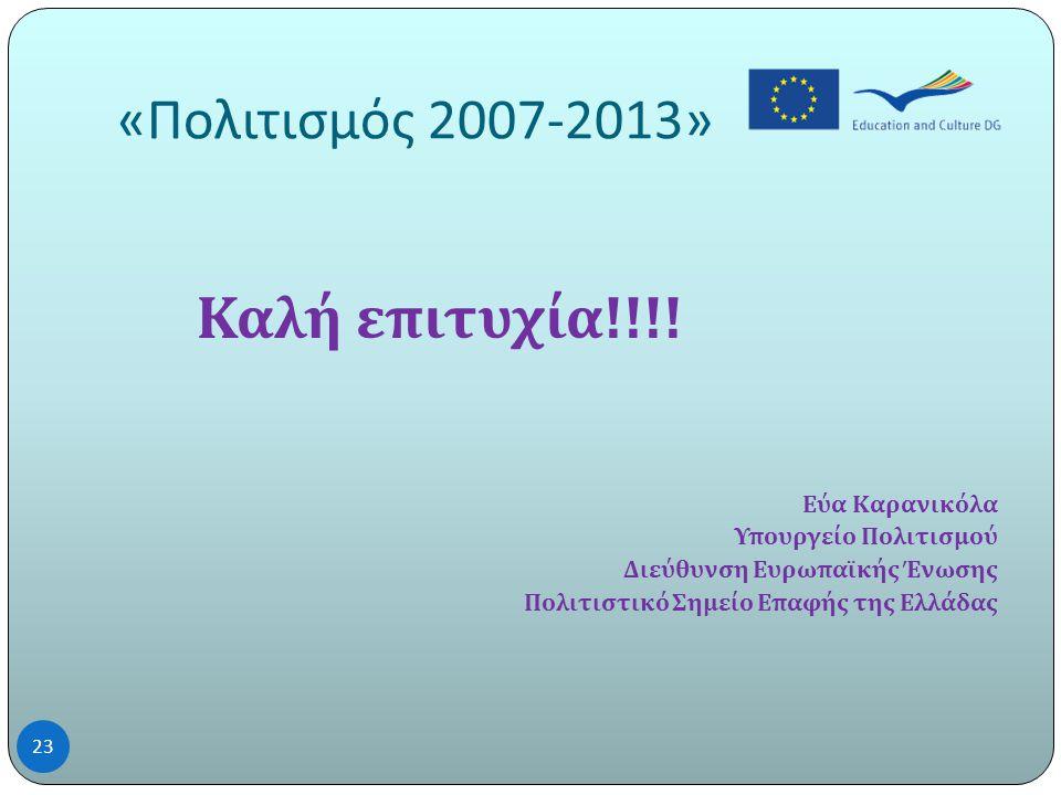 « Πολιτισμός 2007-2013» 23 Καλή επιτυχία !!!.
