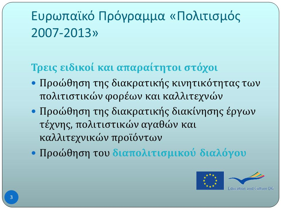 Ευρωπαϊκό Πρόγραμμα « Πολιτισμός 2007-2013» Τρεις ειδικοί και απαραίτητοι στόχοι  Προώθηση της διακρατικής κινητικότητας των πολιτιστικών φορέων και καλλιτεχνών  Προώθηση της διακρατικής διακίνησης έργων τέχνης, πολιτιστικών αγαθών και καλλιτεχνικών προϊόντων  Προώθηση του διαπολιτισμικού διαλόγου 3