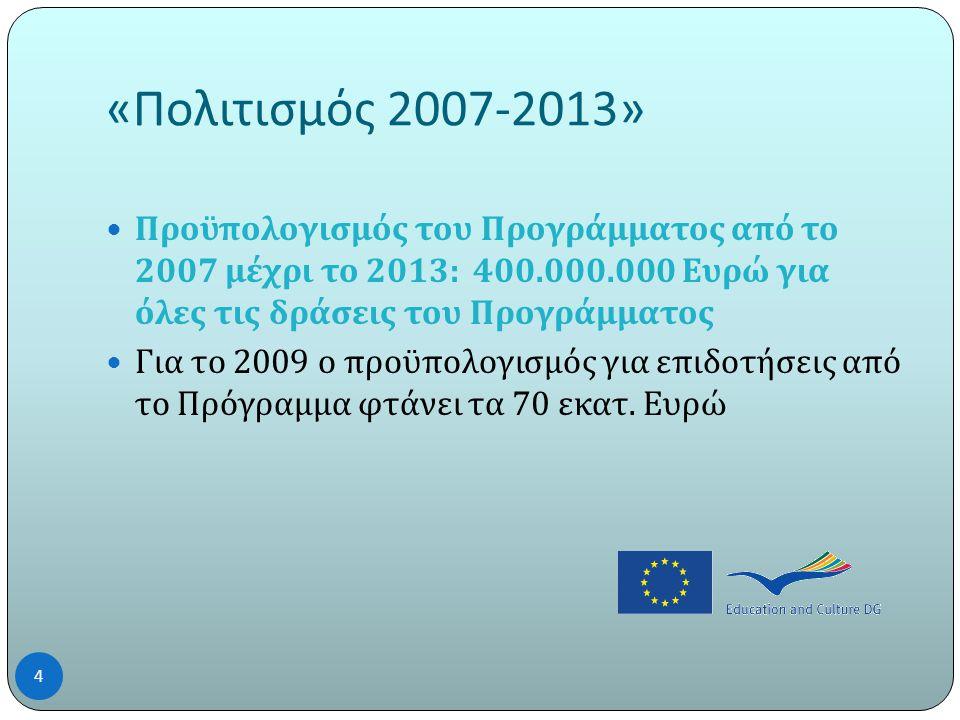 « Πολιτισμός 2007-2013»  Προϋπολογισμός του Προγράμματος από το 2007 μέχρι το 2013: 400.000.000 Ευρώ για όλες τις δράσεις του Προγράμματος  Για το 2009 ο προϋπολογισμός για επιδοτήσεις από το Πρόγραμμα φτάνει τα 70 εκατ.