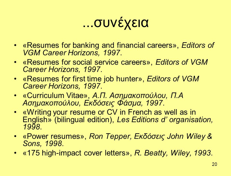 20...συνέχεια •«Resumes for banking and financial careers», Editors of VGM Career Horizons, 1997.
