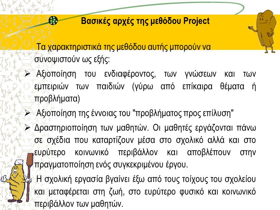 Βασικές αρχές της μεθόδου Project Τα χαρακτηριστικά της μεθόδου αυτής μπορούν να συνοψιστούν ως εξής:  Αξιοποίηση του ενδιαφέροντος, των γνώσεων και των εμπειριών των παιδιών (γύρω από επίκαιρα θέματα ή προβλήματα)  Αξιοποίηση της έννοιας του προβλήματος προς επίλυση  Δραστηριοποίηση των μαθητών.