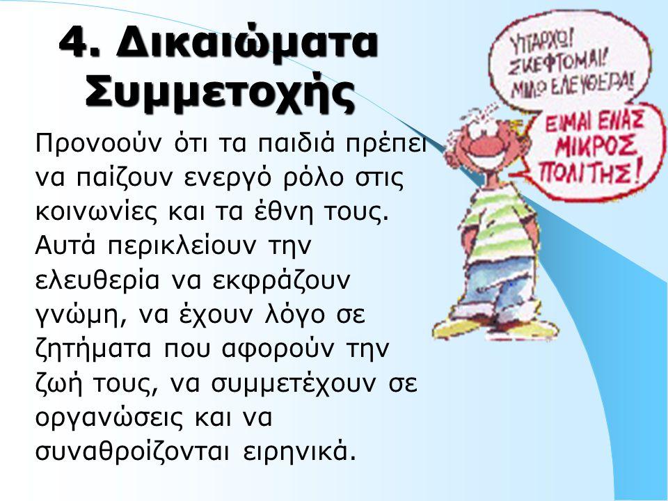 4. Δικαιώματα Συμμετοχής Προνοούν ότι τα παιδιά πρέπει να παίζουν ενεργό ρόλο στις κοινωνίες και τα έθνη τους. Αυτά περικλείουν την ελευθερία να εκφρά