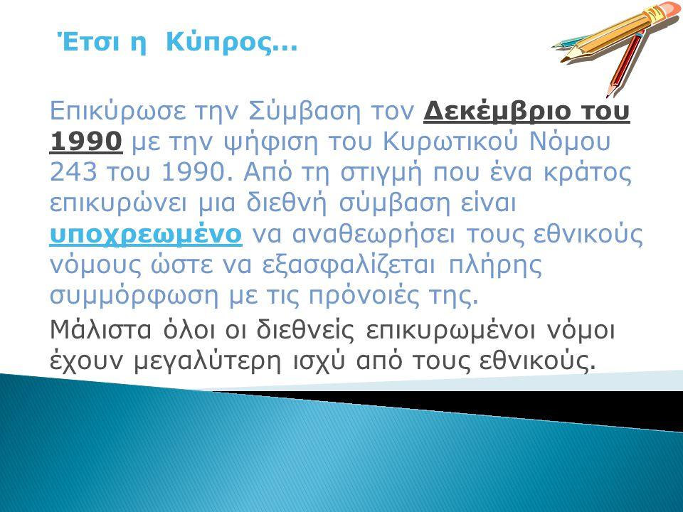 Έτσι η Κύπρος... Επικύρωσε την Σύμβαση τον Δεκέμβριο του 1990 με την ψήφιση του Κυρωτικού Νόμου 243 του 1990. Από τη στιγμή που ένα κράτος επικυρώνει