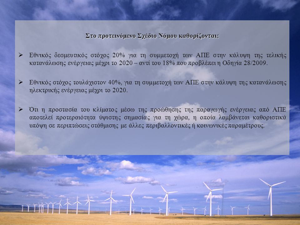 Στο προτεινόμενο Σχέδιο Νόμου καθορίζονται:  Εθνικός δεσμευτικός στόχος 20% για τη συμμετοχή των ΑΠΕ στην κάλυψη της τελικής κατανάλωσης ενέργειας μέχρι το 2020 – αντί του 18% που προβλέπει η Οδηγία 28/2009.
