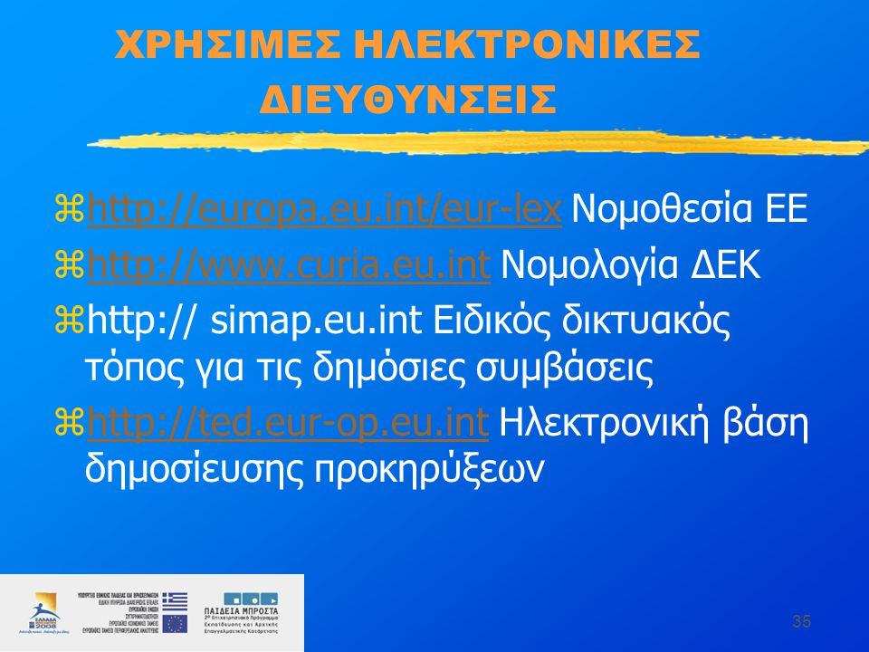 35 ΧΡΗΣΙΜΕΣ ΗΛΕΚΤΡΟΝΙΚΕΣ ΔΙΕΥΘΥΝΣΕΙΣ zhttp://europa.eu.int/eur-lex Νομοθεσία ΕΕhttp://europa.eu.int/eur-lex zhttp://www.curia.eu.int Νομολογία ΔΕΚhttp://www.curia.eu.int zhttp:// simap.eu.int Ειδικός δικτυακός τόπος για τις δημόσιες συμβάσεις zhttp://ted.eur-op.eu.int Ηλεκτρονική βάση δημοσίευσης προκηρύξεωνhttp://ted.eur-op.eu.int