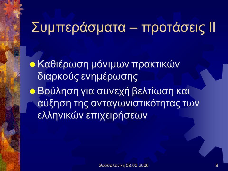 Θεσσαλονίκη 08.03.20068 Συμπεράσματα – προτάσεις ΙΙ  Καθιέρωση μόνιμων πρακτικών διαρκούς ενημέρωσης  Βούληση για συνεχή βελτίωση και αύξηση της ανταγωνιστικότητας των ελληνικών επιχειρήσεων