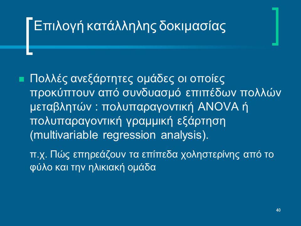 40 Επιλογή κατάλληλης δοκιμασίας  Πολλές ανεξάρτητες ομάδες οι οποίες προκύπτουν από συνδυασμό επιπέδων πολλών μεταβλητών : πολυπαραγοντική ANOVA ή πολυπαραγοντική γραμμική εξάρτηση (multivariable regression analysis).