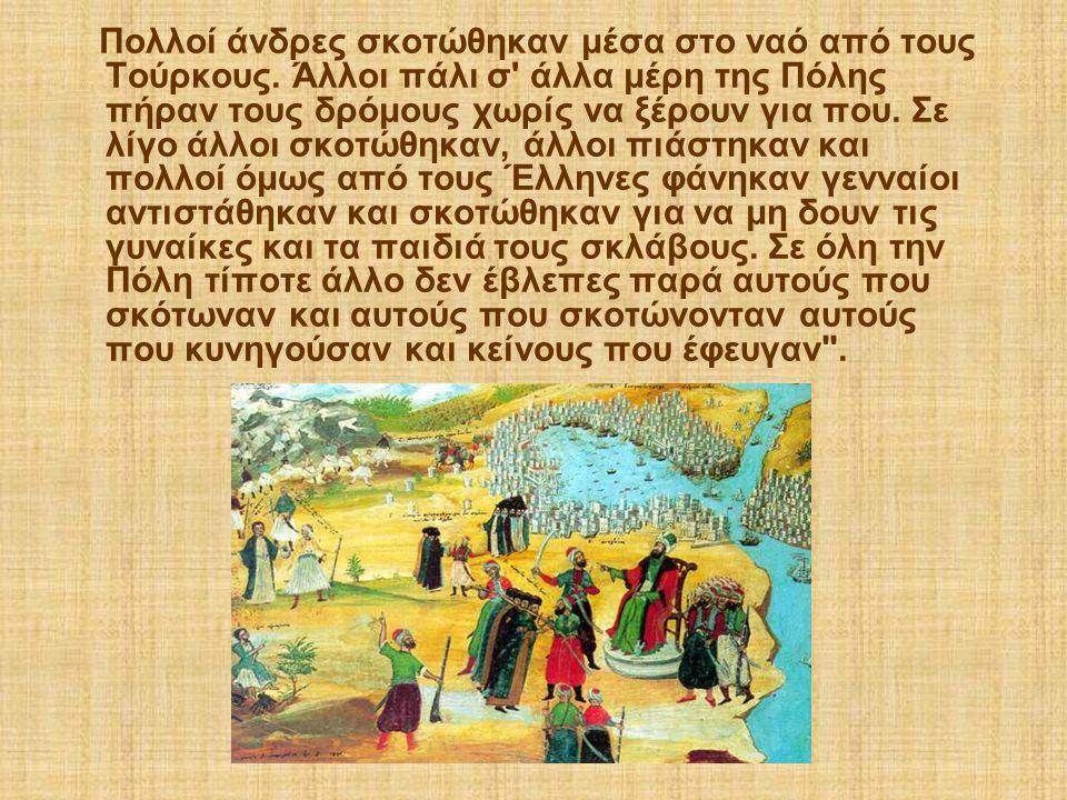 Πολλοί άνδρες σκοτώθηκαν μέσα στο ναό από τους Τούρκους. Άλλοι πάλι σ' άλλα μέρη της Πόλης πήραν τους δρόμους χωρίς να ξέρουν για που. Σε λίγο άλλοι σ