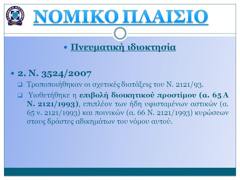  Πνευματική ιδιοκτησία  2. Ν. 3524/2007  Τροποποιήθηκαν οι σχετικές διατάξεις του Ν. 2121/93.  Υιοθετήθηκε η επιβολή διοικητικού προστίμου (α. 65