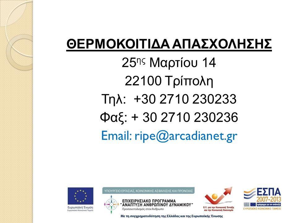 ΘΕΡΜΟΚΟΙΤΙΔΑ ΑΠΑΣΧΟΛΗΣΗΣ 25 ης Μαρτίου 14 22100 Τρίπολη Τηλ: +30 2710 230233 Φαξ: + 30 2710 230236 Email: ripe@arcadianet.gr