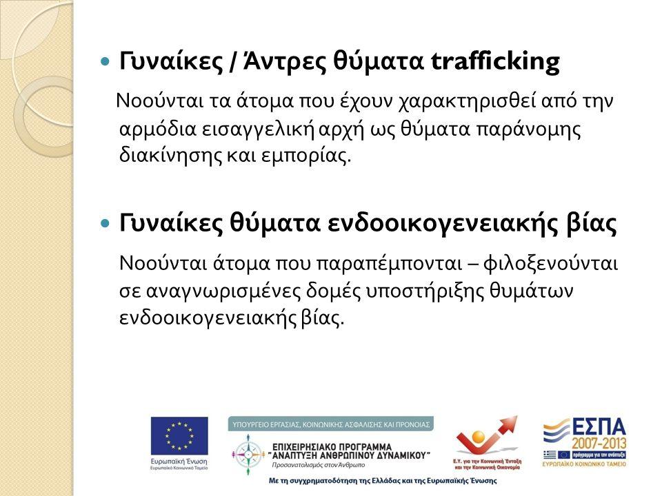  Γυναίκες / Άντρες θύματα trafficking Νοούνται τα άτομα που έχουν χαρακτηρισθεί από την αρμόδια εισαγγελική αρχή ως θύματα παράνομης διακίνησης και εμπορίας.