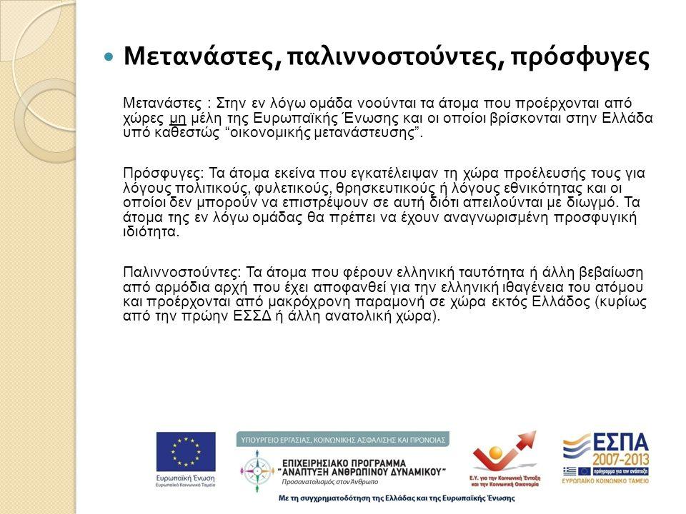  Μετανάστες, παλιννοστούντες, πρόσφυγες Μετανάστες : Στην εν λόγω ομάδα νοούνται τα άτομα που προέρχονται από χώρες μη μέλη της Ευρωπαϊκής Ένωσης και οι οποίοι βρίσκονται στην Ελλάδα υπό καθεστώς οικονομικής μετανάστευσης .