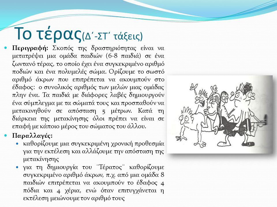 Το τέρας (Δ΄-ΣΤ΄ τάξεις)  Περιγραφή: Σκοπός της δραστηριότητας είναι να μετατρέψει μια ομάδα παιδιών (6-8 παιδιά) σε ένα ζωντανό τέρας, το οποίο έχει ένα συγκεκριμένο αριθμό ποδιών και ένα πολυμελές σώμα.