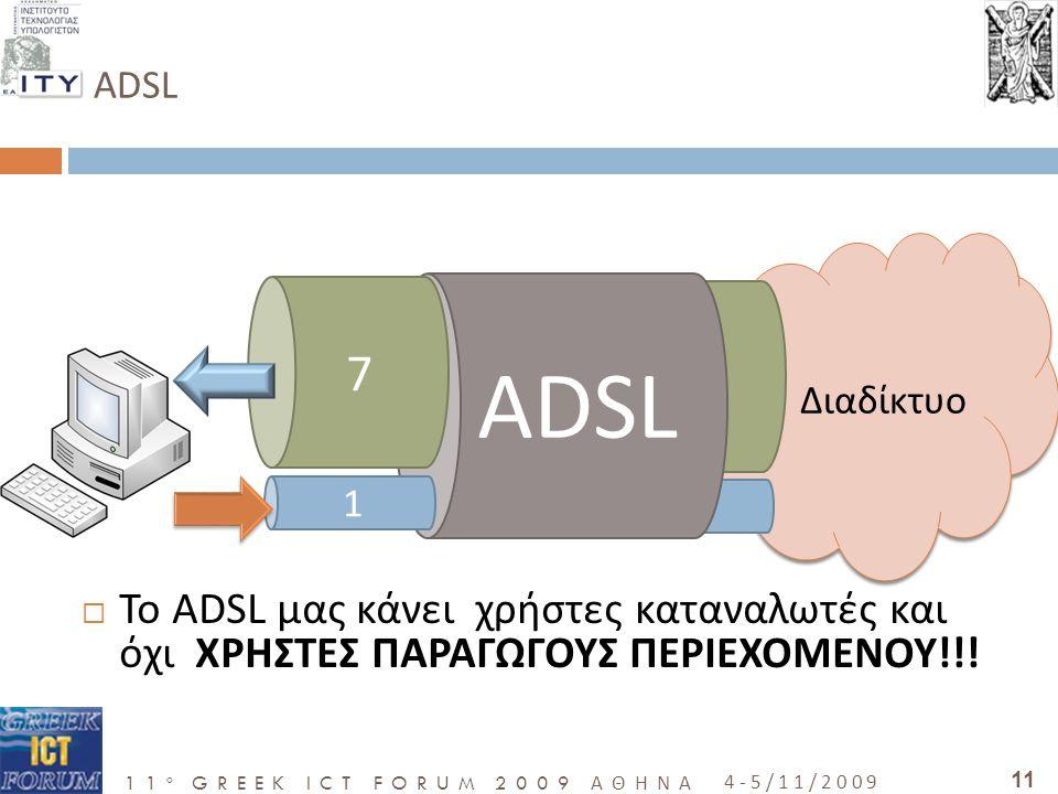 11 o GREEK ICT FORUM 2009 ΑΘΗΝΑ 4-5/11/2009 11 ADSL  Το ADSL μας κάνει χρήστες καταναλωτές και όχι ΧΡΗΣΤΕΣ ΠΑΡΑΓΩΓΟΥΣ ΠΕΡΙΕΧΟΜΕΝΟΥ!!.