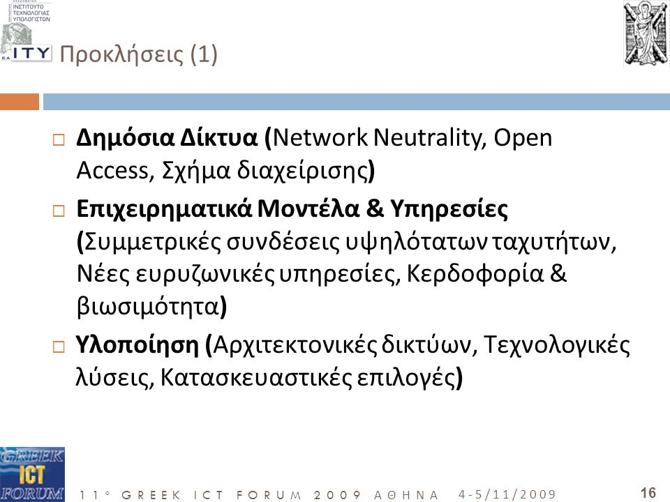 11 o GREEK ICT FORUM 2009 ΑΘΗΝΑ 4-5/11/2009 16 Προκλήσεις (1)   Δημόσια Δίκτυα (Network Neutrality, Open Access, Σχήμα διαχείρισης)  Επιχειρηματικά Μοντέλα & Υπηρεσίες (Συμμετρικές συνδέσεις υψηλότατων ταχυτήτων, Νέες ευρυζωνικές υπηρεσίες, Κερδοφορία & βιωσιμότητα)  Υλοποίηση (Αρχιτεκτονικές δικτύων, Τεχνολογικές λύσεις, Κατασκευαστικές επιλογές)