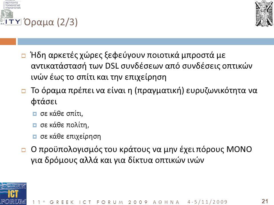 11 o GREEK ICT FORUM 2009 ΑΘΗΝΑ 4-5/11/2009 21 Όραμα (2/3)  Ήδη αρκετές χώρες ξεφεύγουν ποιοτικά μπροστά με αντικατάστασή των DSL συνδέσεων από συνδέσεις οπτικών ινών έως το σπίτι και την επιχείρηση  Το όραμα πρέπει να είναι η (πραγματική) ευρυζωνικότητα να φτάσει  σε κάθε σπίτι,  σε κάθε πολίτη,  σε κάθε επιχείρηση  Ο προϋπολογισμός του κράτους να μην έχει πόρους ΜΟΝΟ για δρόμους αλλά και για δίκτυα οπτικών ινών