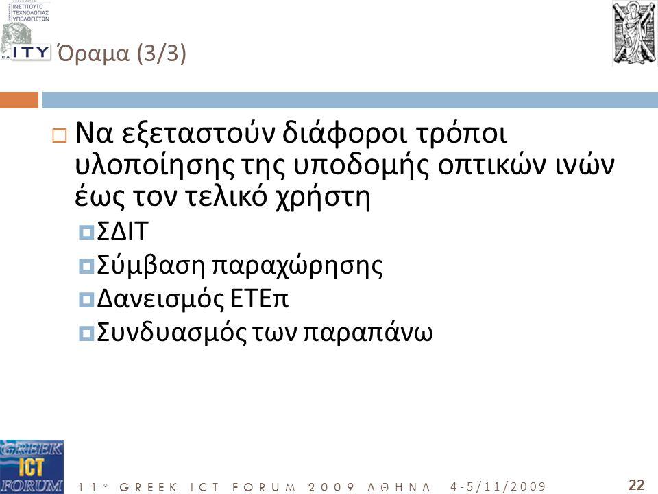 11 o GREEK ICT FORUM 2009 ΑΘΗΝΑ 4-5/11/2009 22 Όραμα (3/3)  Να εξεταστούν διάφοροι τρόποι υλοποίησης της υποδομής οπτικών ινών έως τον τελικό χρήστη  ΣΔΙΤ  Σύμβαση παραχώρησης  Δανεισμός ΕΤΕπ  Συνδυασμός των παραπάνω