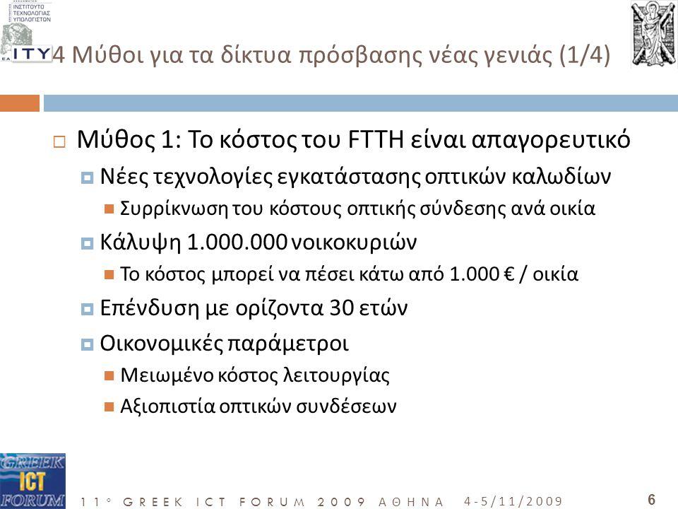 11 o GREEK ICT FORUM 2009 ΑΘΗΝΑ 4-5/11/2009 6 4 Μύθοι για τα δίκτυα πρόσβασης νέας γενιάς (1/4)  Μύθος 1: Το κόστος του FTTH είναι απαγορευτικό  Νέες τεχνολογίες εγκατάστασης οπτικών καλωδίων  Συρρίκνωση του κόστους οπτικής σύνδεσης ανά οικία  Κάλυψη 1.000.000 νοικοκυριών  Το κόστος μπορεί να πέσει κάτω από 1.000 € / οικία  Επένδυση με ορίζοντα 30 ετών  Οικονομικές παράμετροι  Μειωμένο κόστος λειτουργίας  Αξιοπιστία οπτικών συνδέσεων