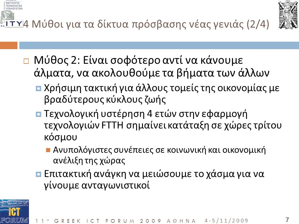 11 o GREEK ICT FORUM 2009 ΑΘΗΝΑ 4-5/11/2009 8 4 Μύθοι για τα δίκτυα πρόσβασης νέας γενιάς (3/4)  Μύθος 3:Η Ελλάδα είναι καταδικασμένη να μείνει μια μικρή περιφερειακή χώρα, χωρίς ουσιαστικές δυνατότητες στην παγκόσμια κοινωνία της γνώσης  Μπορεί να συμβεί μόνο εάν πεισθούμε εμείς για αυτό  Οι νέες τεχνολογίες μπορούν να δώσουν ώθηση σε «περιφερειακές» χώρες  Το Διαδίκτυο έχει δώσει ανάσες ζωής σε πολλές «ξεγραμμένες» περιοχές  Στόχος: Να φέρουμε τη χώρα μας πιο κοντά στο διεθνές Internet με πολύ μεγαλύτερες ταχύτητες και μικρότερο κόστος  Προϋποθέσεις για ενεργό συμμετοχή πολιτών – επιχειρήσεων στην παγκόσμια κοινωνία της γνώσης  Μπορούμε να ξαναγίνουμε εξαγωγέας καινοτόμων προϊόντων- υπηρεσιών προσελκύοντας παράλληλα ξένες επενδύσεις