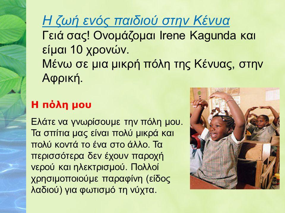 Η ζωή ενός παιδιού στην Κένυα Γειά σας! Ονομάζομαι Irene Kagunda και είμαι 10 χρονών. Μένω σε μια μικρή πόλη της Κένυας, στην Αφρική. Η πόλη μου Ελάτε