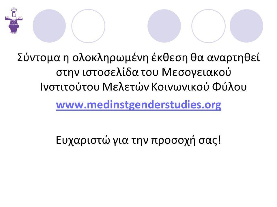 Σύντομα η ολοκληρωμένη έκθεση θα αναρτηθεί στην ιστοσελίδα του Μεσογειακού Ινστιτούτου Μελετών Κοινωνικού Φύλου www.medinstgenderstudies.org Ευχαριστώ για την προσοχή σας!