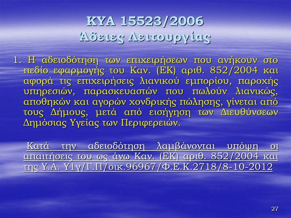 27 KYA 15523/2006 Άδειες Λειτουργίας 1. Η αδειοδότηση των επιχειρήσεων που ανήκουν στο πεδίο εφαρμογής του Καν. (ΕΚ) αριθ. 852/2004 και αφορά τις επιχ
