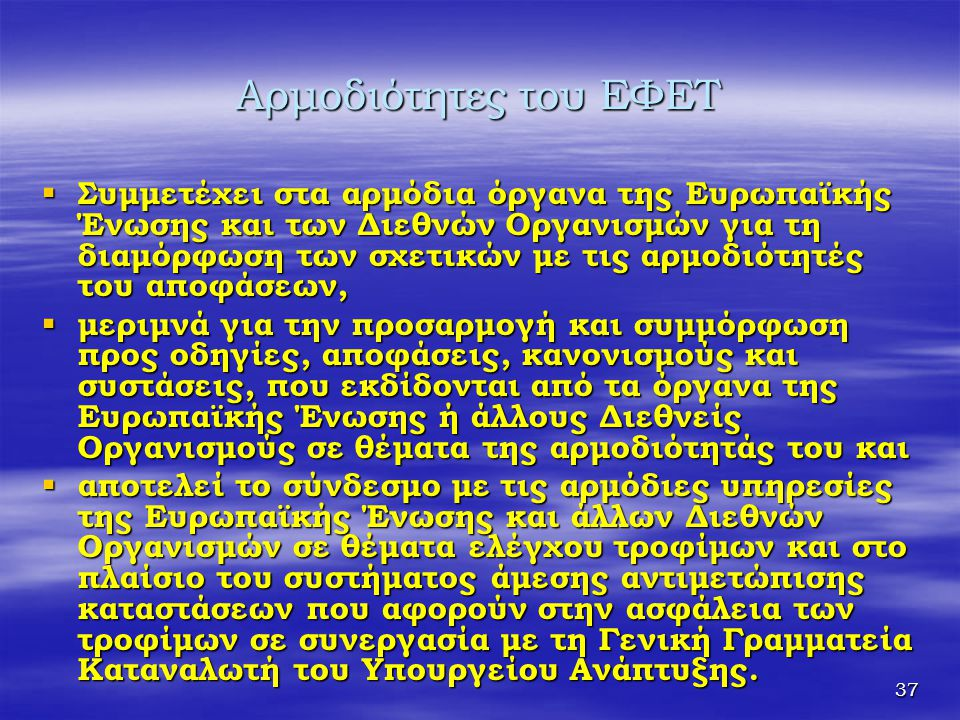 37 Αρμοδιότητες του ΕΦΕΤ  Συμμετέχει στα αρμόδια όργανα της Ευρωπαϊκής Ένωσης και των Διεθνών Οργανισμών για τη διαμόρφωση των σχετικών με τις αρμοδι