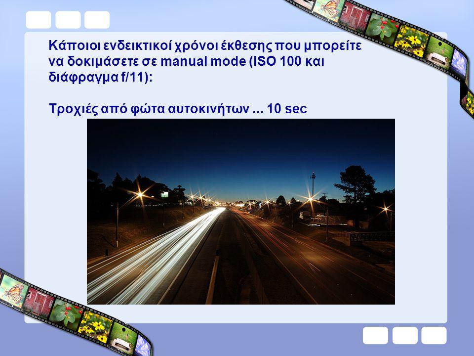 Κάποιοι ενδεικτικοί χρόνοι έκθεσης που μπορείτε να δοκιμάσετε σε manual mode (ISO 100 και διάφραγμα f/11): Τροχιές από φώτα αυτοκινήτων... 10 sec