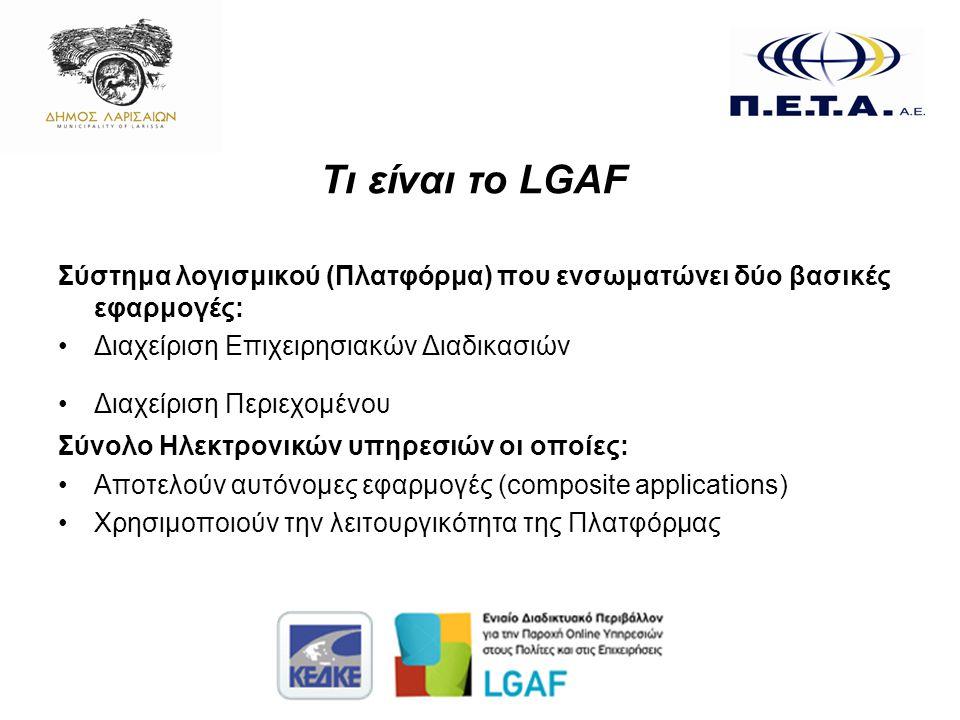 Τι είναι το LGAF Σύστημα λογισμικού (Πλατφόρμα) που ενσωματώνει δύο βασικές εφαρμογές: •Διαχείριση Επιχειρησιακών Διαδικασιών •Διαχείριση Περιεχομένου Σύνολο Ηλεκτρονικών υπηρεσιών οι οποίες: •Αποτελούν αυτόνομες εφαρμογές (composite applications) •Χρησιμοποιούν την λειτουργικότητα της Πλατφόρμας