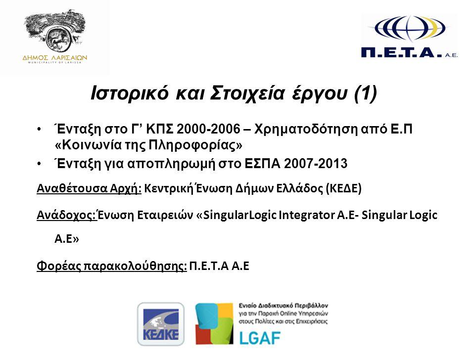 Ιστορικό και Στοιχεία έργου (1) •Ένταξη στο Γ' ΚΠΣ 2000-2006 – Χρηματοδότηση από Ε.Π «Κοινωνία της Πληροφορίας» •Ένταξη για αποπληρωμή στο ΕΣΠΑ 2007-2013 Αναθέτουσα Αρχή: Κεντρική Ένωση Δήμων Ελλάδος (ΚΕΔΕ) Ανάδοχος: Ένωση Εταιρειών «SingularLogic Integrator A.E- Singular Logic A.E» Φορέας παρακολούθησης: Π.Ε.Τ.Α Α.Ε