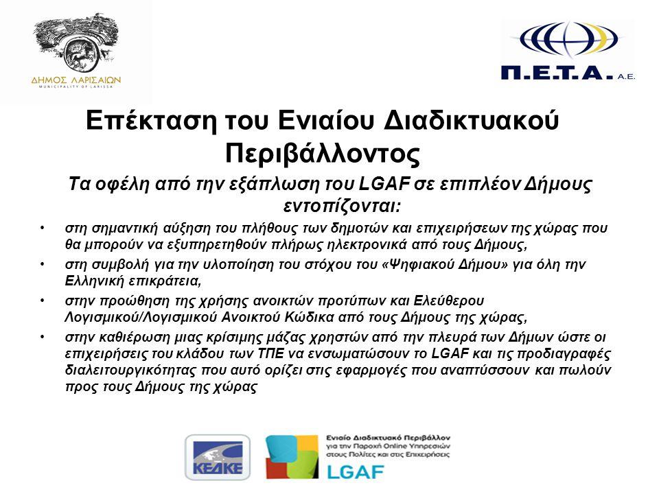 Επέκταση του Ενιαίου Διαδικτυακού Περιβάλλοντος Τα οφέλη από την εξάπλωση του LGAF σε επιπλέον Δήμους εντοπίζονται: •στη σημαντική αύξηση του πλήθους των δημοτών και επιχειρήσεων της χώρας που θα μπορούν να εξυπηρετηθούν πλήρως ηλεκτρονικά από τους Δήμους, •στη συμβολή για την υλοποίηση του στόχου του «Ψηφιακού Δήμου» για όλη την Ελληνική επικράτεια, •στην προώθηση της χρήσης ανοικτών προτύπων και Ελεύθερου Λογισμικού/Λογισμικού Ανοικτού Κώδικα από τους Δήμους της χώρας, •στην καθιέρωση μιας κρίσιμης μάζας χρηστών από την πλευρά των Δήμων ώστε οι επιχειρήσεις του κλάδου των ΤΠΕ να ενσωματώσουν το LGAF και τις προδιαγραφές διαλειτουργικότητας που αυτό ορίζει στις εφαρμογές που αναπτύσσουν και πωλούν προς τους Δήμους της χώρας