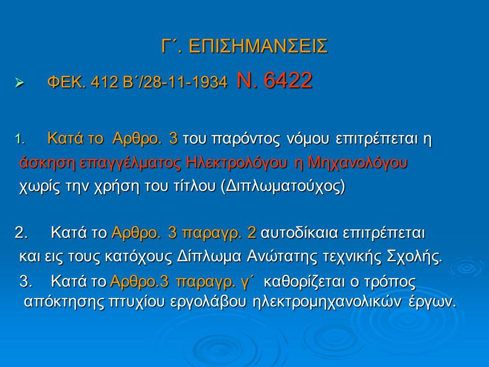Γ΄. ΕΠΙΣΗΜΑΝΣΕΙΣ  ΦΕΚ. 412 Β΄/28-11-1934 Ν. 6422 1. Κατά το Αρθρο. 3 του παρόντος νόμου επιτρέπεται η άσκηση επαγγέλματος Ηλεκτρολόγου η Μηχανολόγου