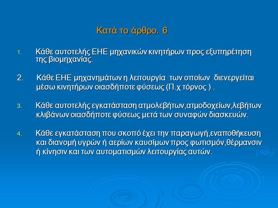 Κατά το άρθρο. 6 Κατά το άρθρο. 6 1. Κάθε αυτοτελής ΕΗΕ μηχανικών κινητήρων προς εξυπηρέτηση της βιομηχανίας. 2. Κάθε ΕΗΕ μηχανημάτων η λειτουργία των