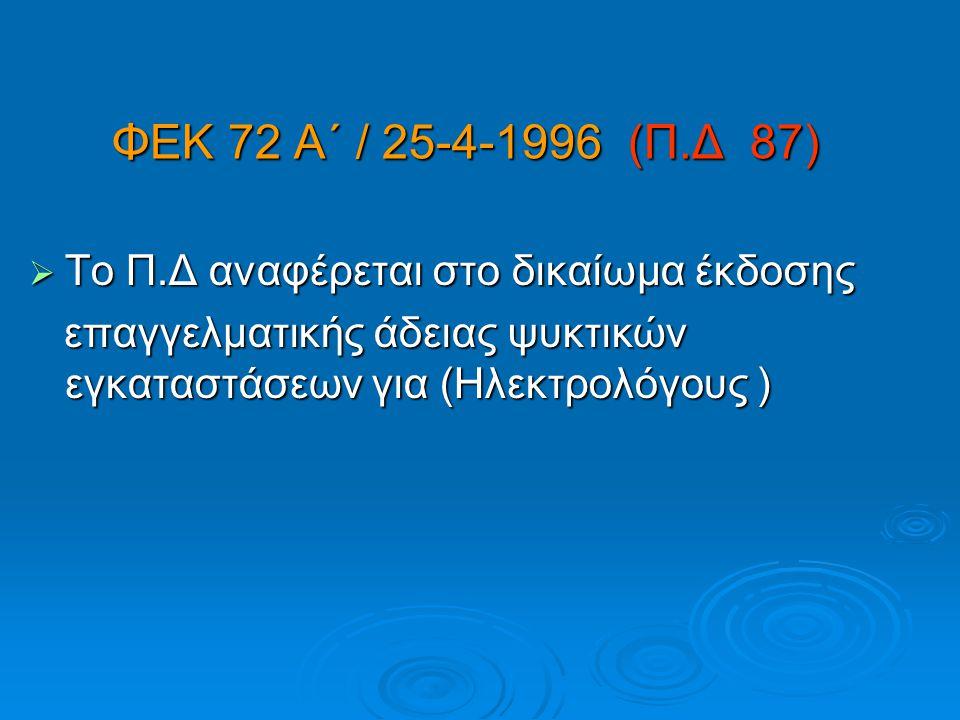 ΦΕΚ 72 Α΄ / 25-4-1996 (Π.Δ 87)  Το Π.Δ αναφέρεται στο δικαίωμα έκδοσης επαγγελματικής άδειας ψυκτικών εγκαταστάσεων για (Ηλεκτρολόγους ) επαγγελματικ