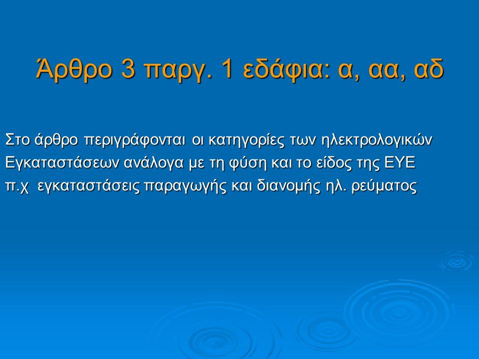 Άρθρο 3 παργ. 1 εδάφια: α, αα, αδ Στο άρθρο περιγράφονται οι κατηγορίες των ηλεκτρολογικών Εγκαταστάσεων ανάλογα με τη φύση και το είδος της ΕΥΕ π.χ ε