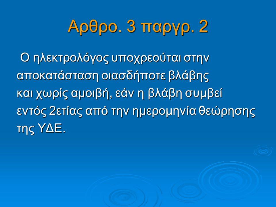 Αρθρο. 3 παργρ. 2 Ο ηλεκτρολόγος υποχρεούται στην Ο ηλεκτρολόγος υποχρεούται στην αποκατάσταση οιασδήποτε βλάβης και χωρίς αμοιβή, εάν η βλάβη συμβεί