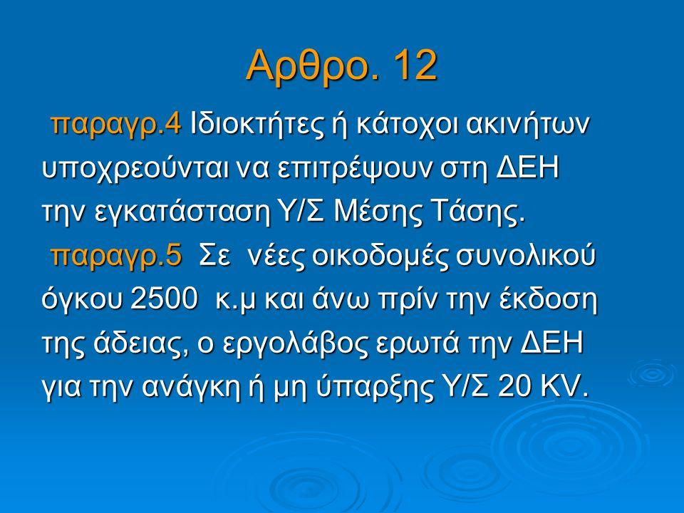 Αρθρο. 12 παραγρ.4 Ιδιοκτήτες ή κάτοχοι ακινήτων παραγρ.4 Ιδιοκτήτες ή κάτοχοι ακινήτων υποχρεούνται να επιτρέψουν στη ΔΕΗ την εγκατάσταση Υ/Σ Μέσης Τ