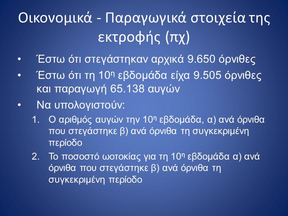 Οικονομικά - Παραγωγικά στοιχεία της εκτροφής (πχ) •Έστω ότι στεγάστηκαν αρχικά 9.650 όρνιθες •Έστω ότι τη 10 η εβδομάδα είχα 9.505 όρνιθες και παραγω