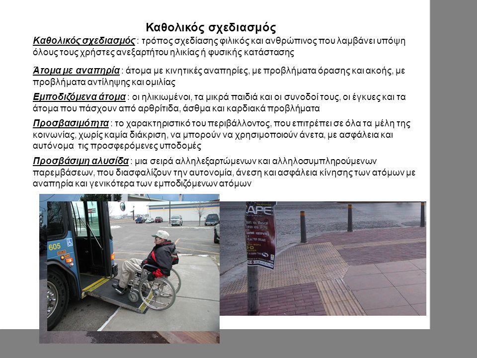 Άτομα με αναπηρία : άτομα με κινητικές αναπηρίες, με προβλήματα όρασης και ακοής, με προβλήματα αντίληψης και ομιλίας Εμποδιζόμενα άτομα : οι ηλικιωμένοι, τα μικρά παιδιά και οι συνοδοί τους, οι έγκυες και τα άτομα που πάσχουν από αρθρίτιδα, άσθμα και καρδιακά προβλήματα Προσβασιμότητα : το χαρακτηριστικό του περιβάλλοντος, που επιτρέπει σε όλα τα μέλη της κοινωνίας, χωρίς καμία διάκριση, να μπορούν να χρησιμοποιούν άνετα, με ασφάλεια και αυτόνομα τις προσφερόμενες υποδομές Καθολικός σχεδιασμός Καθολικός σχεδιασμός : τρόπος σχεδίασης φιλικός και ανθρώπινος που λαμβάνει υπόψη όλους τους χρήστες ανεξαρτήτου ηλικίας ή φυσικής κατάστασης Πρoσβάσιμη αλυσίδα : μια σειρά αλληλεξαρτώμενων και αλληλοσυμπληρούμενων παρεμβάσεων, που διασφαλίζουν την αυτονομία, άνεση και ασφάλεια κίνησης των ατόμων με αναπηρία και γενικότερα των εμποδιζόμενων ατόμων