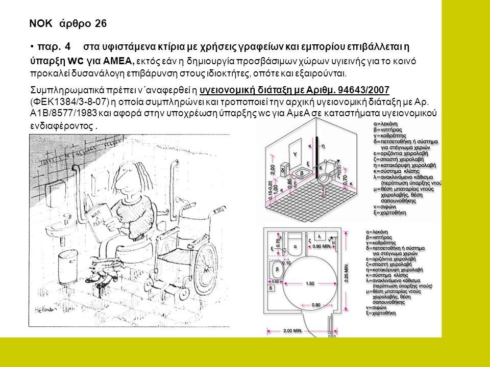 • παρ. 4 στα υφιστάμενα κτίρια με χρήσεις γραφείων και εμπορίου επιβάλλεται η ύπαρξη wc για ΑΜΕΑ, εκτός εάν η δημιουργία προσβάσιμων χώρων υγιεινής γι